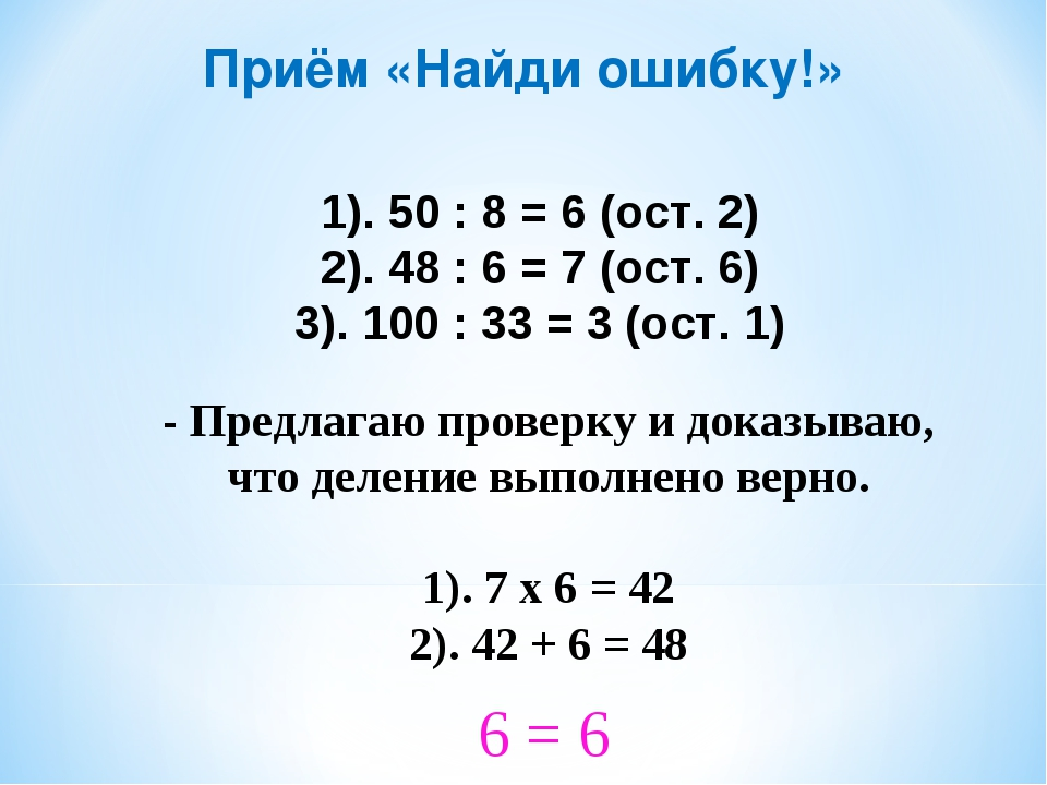 Приём «Найди ошибку!» 1). 50 : 8 = 6 (ост. 2) 2). 48 : 6 = 7 (ост. 6) 3). 100...