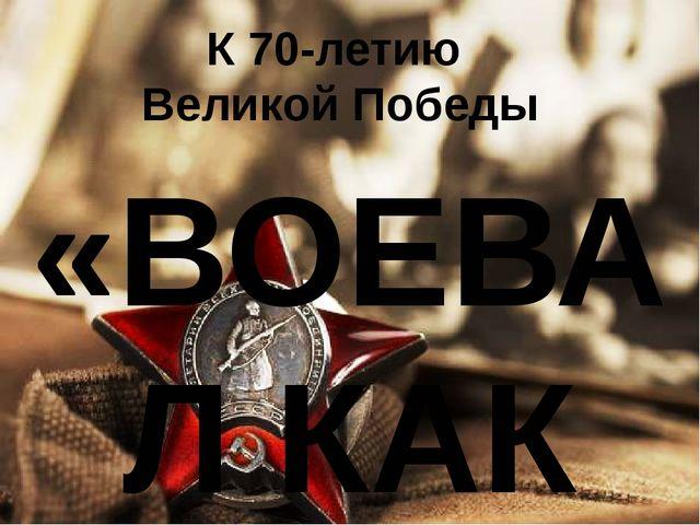К 70-летию Великой Победы «ВОЕВАЛ КАК ВСЕ»