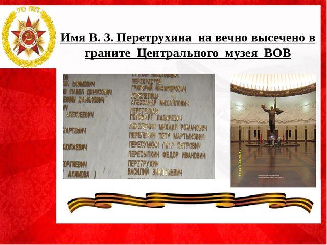 Имя В. З. Перетрухина на вечно высечено в граните Центрального музея ВОВ .