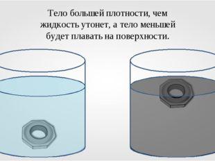 Тело большей плотности, чем жидкость утонет, а тело меньшей будет плавать на