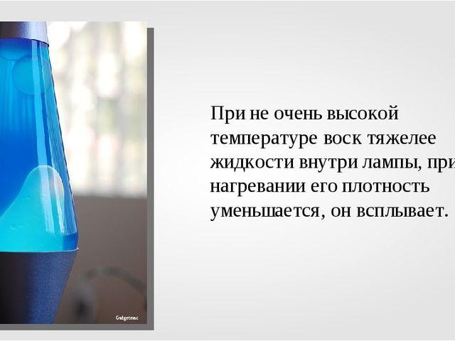 При не очень высокой температуре воск тяжелее жидкости внутри лампы, при нагр...