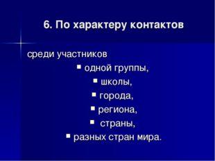 6. По характеру контактов среди участников одной группы, школы, города, регио