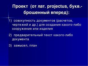 Проект (от лат. рrojectus, букв.- брошенный вперед): 1) совокупность докумен