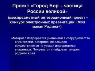 Проект «Город Бор – частица России великой» (межпредметный интеграционный про