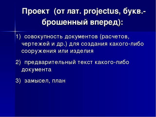 Проект (от лат. рrojectus, букв.- брошенный вперед): 1) совокупность докумен...