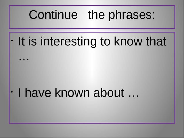 Continue the phrases: It is interesting to know that … I have known about …