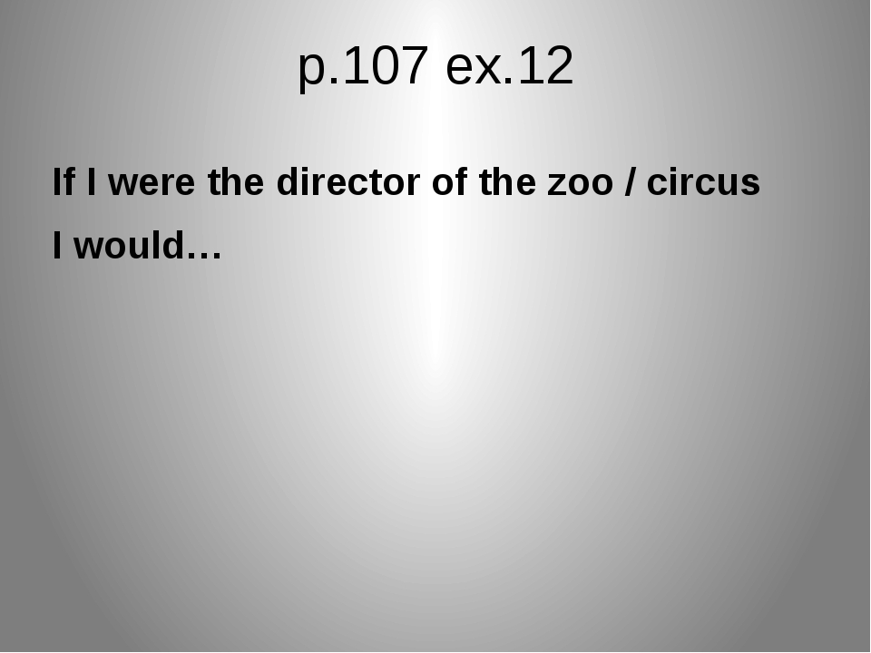 p.107 ex.12 If I were the director of the zoo / circus I would…