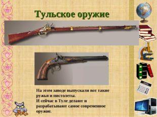 Тульское оружие На этом заводе выпускали вот такие ружья и пистолеты. И сейча