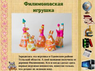 Филимоновская игрушка Зародилась эта игрушка в Одоевском районе Тульской обла