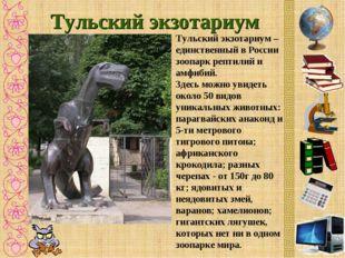 Тульский экзотариум Тульский экзотариум – единственный в России зоопарк репти