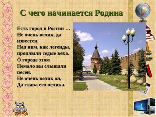 С чего начинается Родина Есть город в России … Не очень велик, да известен. Н