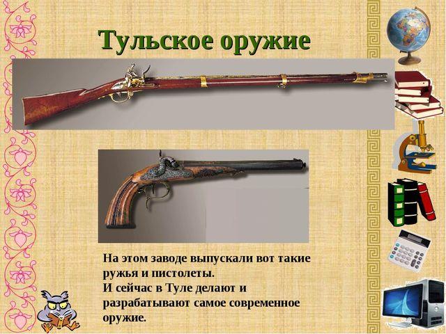 Тульское оружие На этом заводе выпускали вот такие ружья и пистолеты. И сейча...