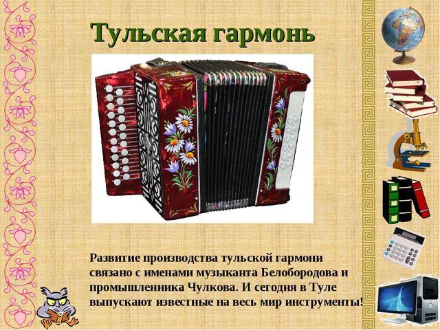 Тульская гармонь Развитие производства тульской гармони связано с именами муз...