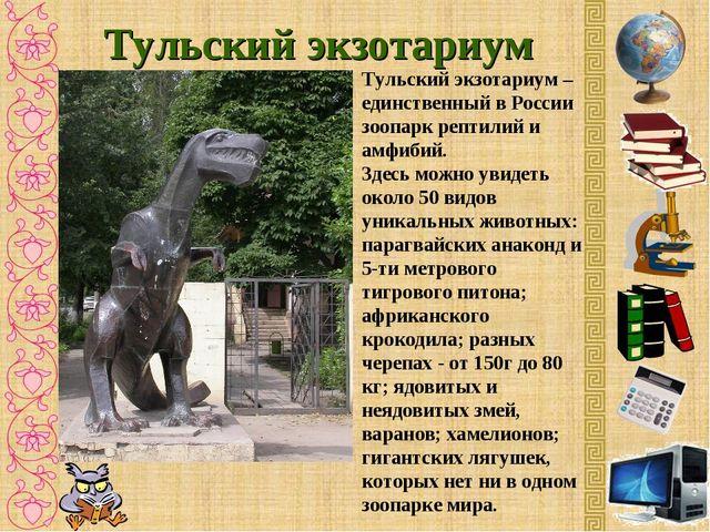 Тульский экзотариум Тульский экзотариум – единственный в России зоопарк репти...