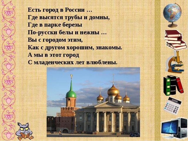 Есть город в России … Где высятся трубы и домны, Где в парке березы По-русски...