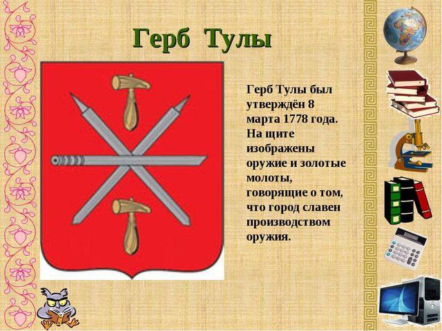 Герб Тулы Герб Тулы был утверждён 8 марта 1778 года. На щите изображены оружи...