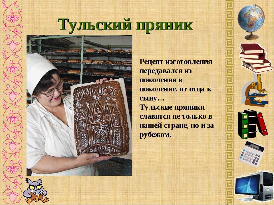 Тульский пряник Рецепт изготовления передавался из поколения в поколение, от...