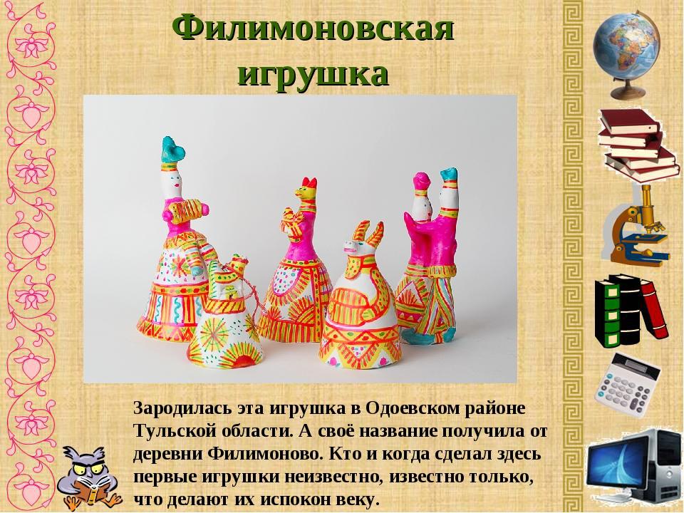 Филимоновская игрушка Зародилась эта игрушка в Одоевском районе Тульской обла...
