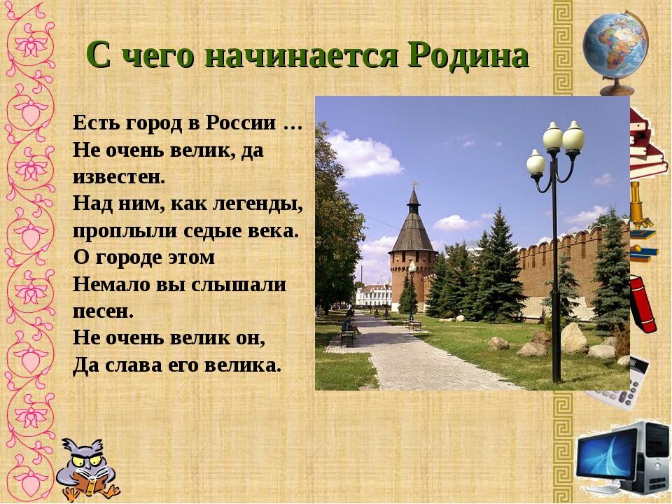 С чего начинается Родина Есть город в России … Не очень велик, да известен. Н...