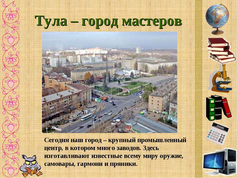 Тула – город мастеров Сегодня наш город – крупный промышленный центр, в котор...