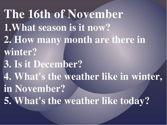 The 16th of November 1.What season is it now? 2. How many month are there in...