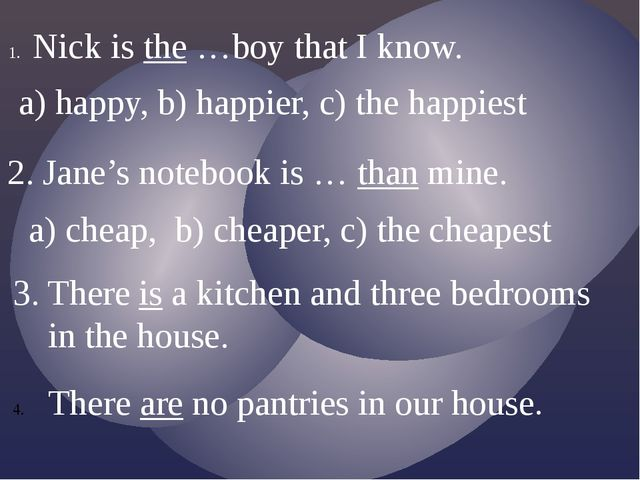Nick is the …boy that I know. a) happy, b) happier, c) the happiest 2. Jane's...
