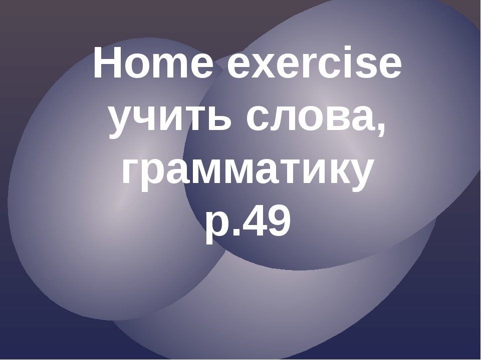 Home exercise учить слова, грамматику p.49