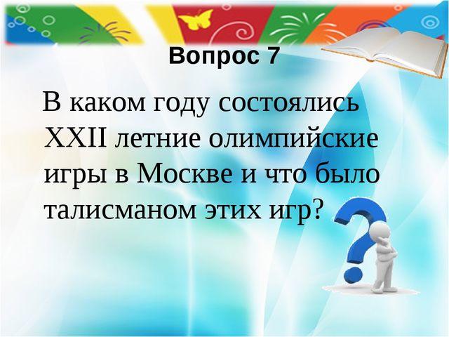 Вопрос 7 В каком году состоялись XXII летние олимпийские игры в Москве и что...