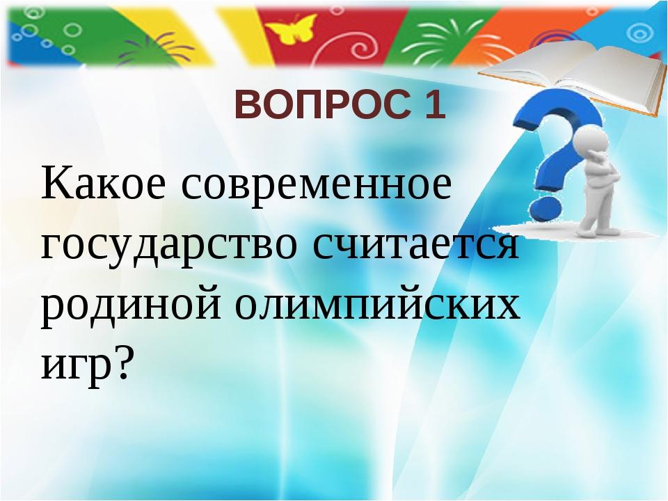 ВОПРОС 1 Какое современное государство считается родиной олимпийских игр?
