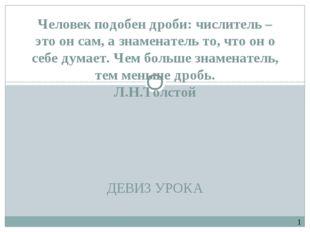 ДЕВИЗ УРОКА Человек подобен дроби: числитель – это он сам, а знаменатель то,