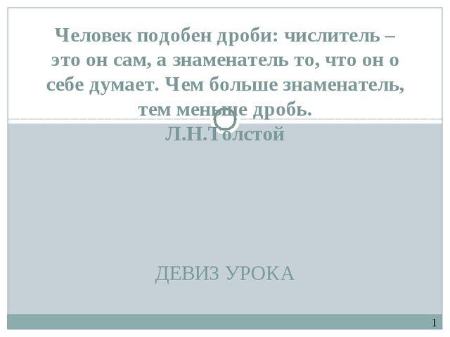 ДЕВИЗ УРОКА Человек подобен дроби: числитель – это он сам, а знаменатель то,...
