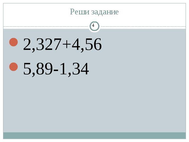 Реши задание 2,327+4,56 5,89-1,34