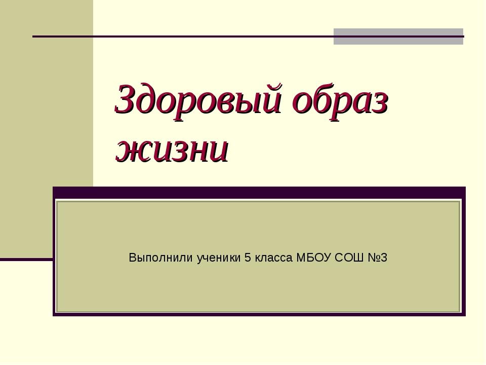 Здоровый образ жизни Выполнили ученики 5 класса МБОУ СОШ №3