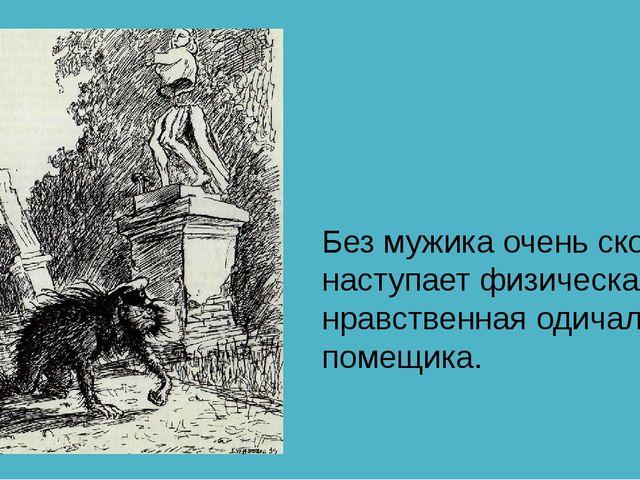 Без мужика очень скоро наступает физическая и нравственная одичалость помещи...