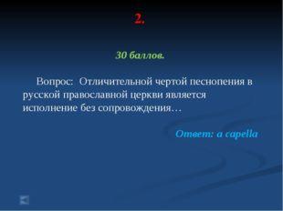2. 30 баллов. Вопрос: Отличительной чертой песнопения в русской православной