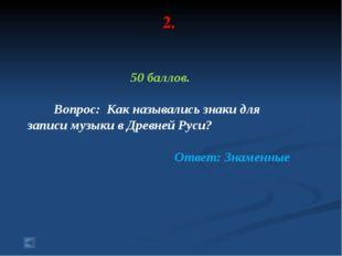 2. 50 баллов. Вопрос: Как назывались знаки для записи музыки в Древней Руси?