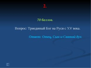 2. 70 баллов. Вопрос: Триединый Бог на Руси с XV века. Ответ: Отец, Сын и Свя