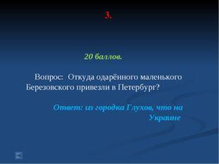 3. 20 баллов. Вопрос: Откуда одарённого маленького Березовского привезли в Пе