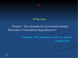 3. 50 баллов. Вопрос: Как называется духовный концерт Максима Созонтовича Бер