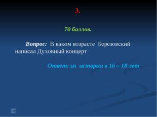 3. 70 баллов. Вопрос: В каком возрасте Березовский написал Духовный концерт О