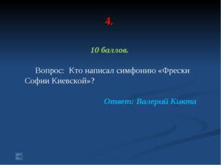 4. 10 баллов. Вопрос: Кто написал симфонию «Фрески Софии Киевской»? Ответ: В