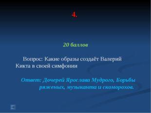 4. 20 баллов Вопрос: Какие образы создаёт Валерий Кикта в своей симфонии Отве