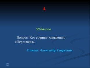 4. 50 баллов. Вопрос: Кто сочинил симфонию «Перезвоны». Ответ: Александр Гавр