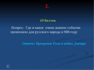 2. 10 баллов. Вопрос: Где и какое очень важное событие произошло для русского