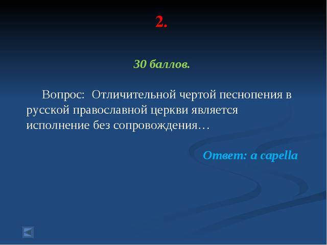 2. 30 баллов. Вопрос: Отличительной чертой песнопения в русской православной...