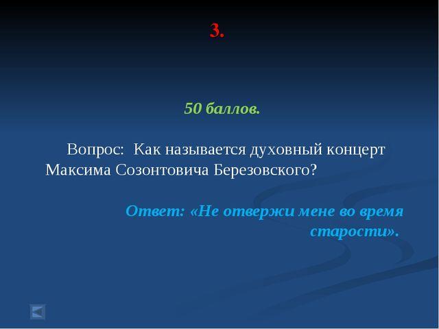 3. 50 баллов. Вопрос: Как называется духовный концерт Максима Созонтовича Бер...