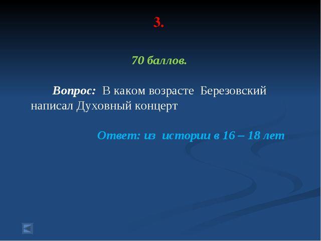 3. 70 баллов. Вопрос: В каком возрасте Березовский написал Духовный концерт О...