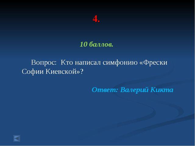 4. 10 баллов. Вопрос: Кто написал симфонию «Фрески Софии Киевской»? Ответ: В...
