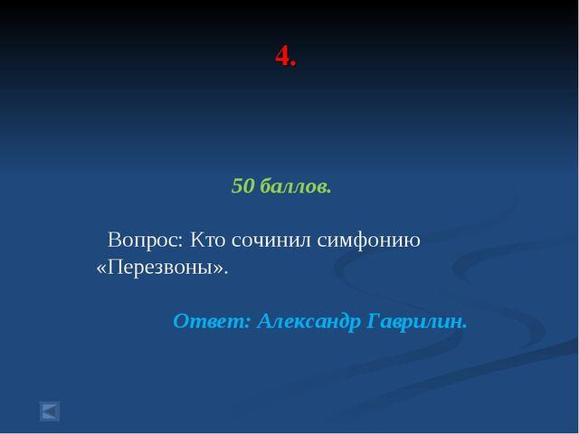 4. 50 баллов. Вопрос: Кто сочинил симфонию «Перезвоны». Ответ: Александр Гавр...