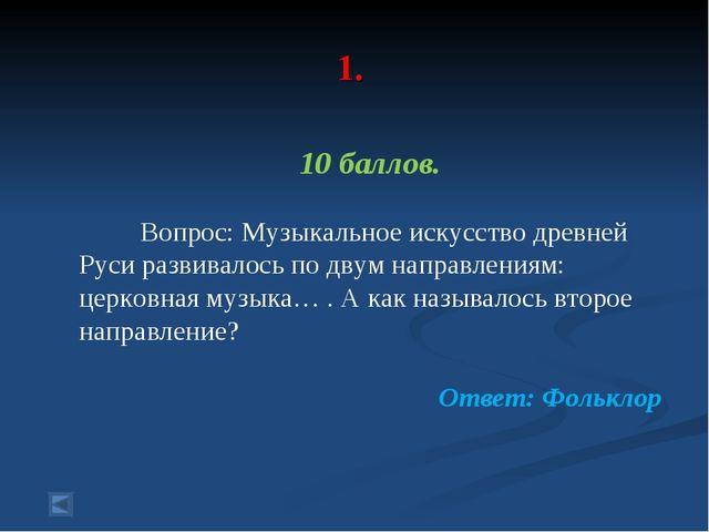 1. 10 баллов. Вопрос: Музыкальное искусство древней Руси развивалось по двум...
